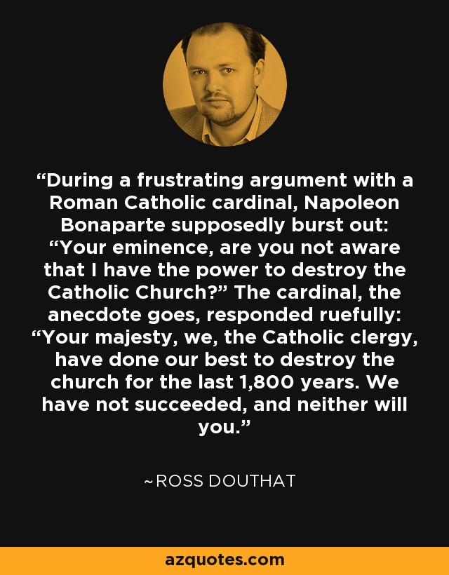 "During a frustrating argument with a Roman Catholic cardinal, Napoleon Bonaparte supposedly burst out: ""Your eminence, are you not aware that I have the power to destroy the Catholic Church?"" The cardinal, the anecdote goes, responded ruefully: ""Your majesty, we, the Catholic clergy, have done our best to destroy the church for the last 1,800 years. We have not succeeded, and neither will you."" - Ross Douthat"
