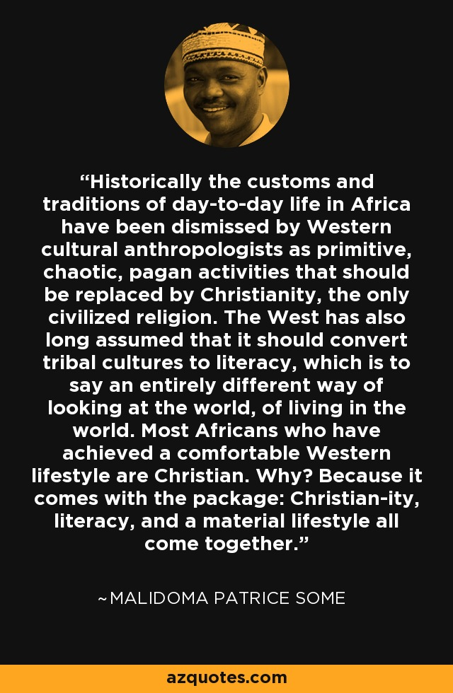 Historically the customs and traditions of day-to-day life in Africa have been dismissed by Western cultural anthropologists as primitive, chaotic, pagan activities that should be replaced by Christianity, the only civilized religion. The West has also long assumed that it should convert tribal cultures to literacy, which is to say an entirely different way of looking at the world, of living in the world. Most Africans who have achieved a comfortable Western lifestyle are Christian. Why? Because it comes with the package: Christian-ity, literacy, and a material lifestyle all come together. - Malidoma Patrice Some