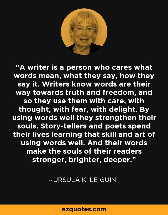 A writer is a person who cares what words mean, what they say, how they say it. Writers know words are their way towards truth and freedom, and so they use them with care, with thought, with fear, with delight. By using words well they strengthen their souls. Story-tellers and poets spend their lives learning that skill and art of using words well. And their words make the souls of their readers stronger, brighter, deeper. - Ursula K. Le Guin