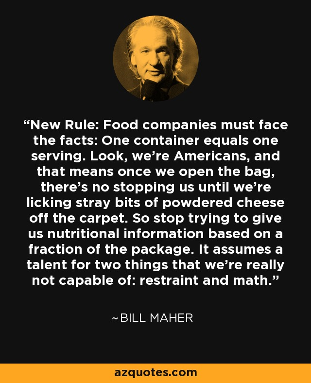 New Rule: Food companies must face the facts: One container equals one serving. Look, we're Americans, and that means once we open the bag, there's no stopping us until we're licking stray bits of powdered cheese off the carpet. So stop trying to give us nutritional information based on a fraction of the package. It assumes a talent for two things that we're really not capable of: restraint and math. - Bill Maher