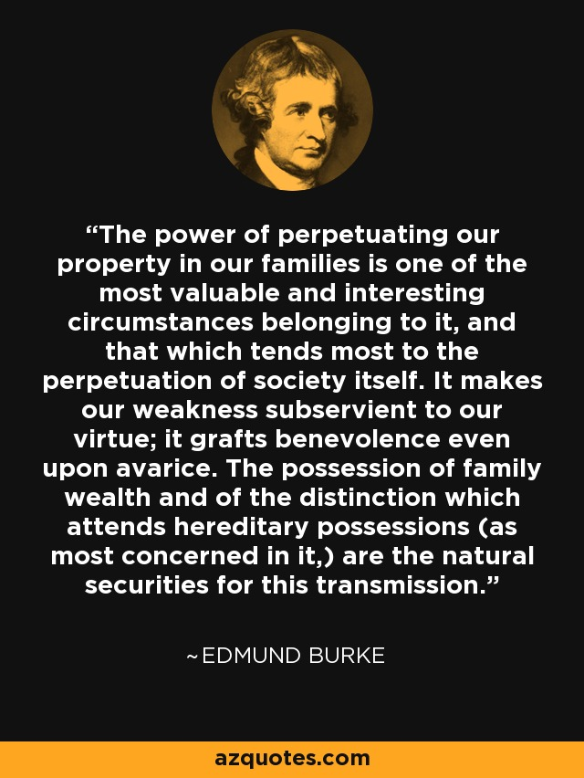 The power of perpetuating our property in our families is one of the most valuable and interesting circumstances belonging to it, and that which tends most to the perpetuation of society itself. It makes our weakness subservient to our virtue; it grafts benevolence even upon avarice. The possession of family wealth and of the distinction which attends hereditary possessions (as most concerned in it,) are the natural securities for this transmission. - Edmund Burke