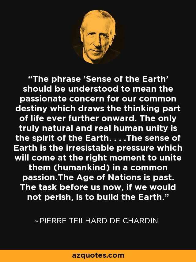 The phrase 'Sense of the Earth' should be understood to mean the passionate concern for our common destiny which draws the thinking part of life ever further onward. The only truly natural and real human unity is the spirit of the Earth. . . .The sense of Earth is the irresistable pressure which will come at the right moment to unite them (humankind) in a common passion.The Age of Nations is past. The task before us now, if we would not perish, is to build the Earth. - Pierre Teilhard de Chardin