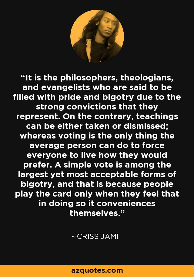 It is the philosophers, theologians, and evangelists who are said to be filled with pride and bigotry due to the strong convictions that they represent. On the contrary, teachings can be either taken or dismissed; whereas voting is the only thing the average person can do to force everyone to live how they would prefer. A simple vote is among the largest yet most acceptable forms of bigotry, and that is because people play the card only when they feel that in doing so it conveniences themselves. - Criss Jami