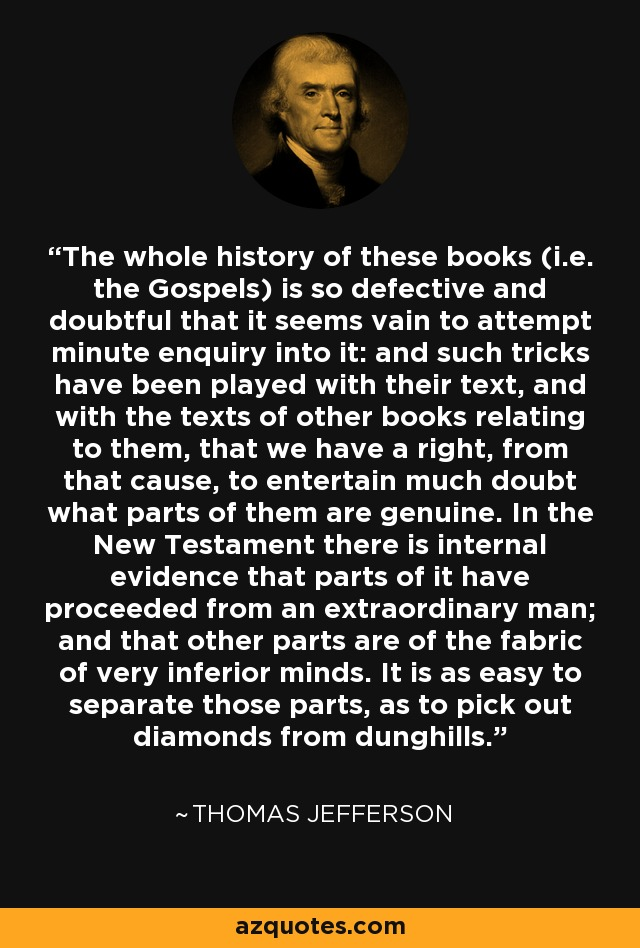 The whole history of these books (i.e. the Gospels) is so defective and doubtful that it seems vain to attempt minute enquiry into it: and such tricks have been played with their text, and with the texts of other books relating to them, that we have a right, from that cause, to entertain much doubt what parts of them are genuine. In the New Testament there is internal evidence that parts of it have proceeded from an extraordinary man; and that other parts are of the fabric of very inferior minds. It is as easy to separate those parts, as to pick out diamonds from dunghills. - Thomas Jefferson