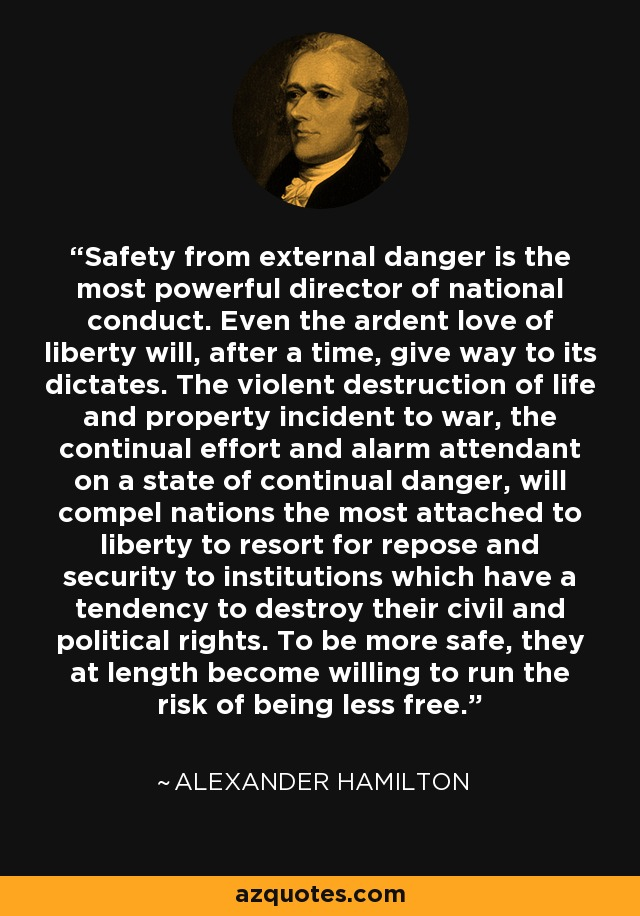 Safety from external danger is the most powerful director of national conduct. Even the ardent love of liberty will, after a time, give way to its dictates. The violent destruction of life and property incident to war, the continual effort and alarm attendant on a state of continual danger, will compel nations the most attached to liberty to resort for repose and security to institutions which have a tendency to destroy their civil and political rights. To be more safe, they at length become willing to run the risk of being less free. - Alexander Hamilton