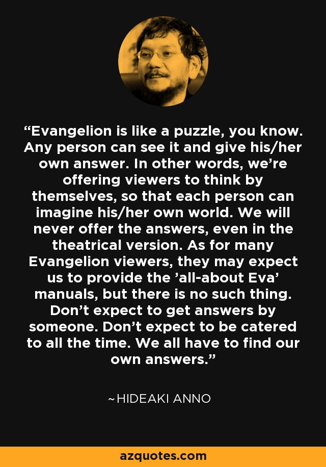 Evangelion is like a puzzle, you know. Any person can see it and give his/her own answer. In other words, we're offering viewers to think by themselves, so that each person can imagine his/her own world. We will never offer the answers, even in the theatrical version. As for many Evangelion viewers, they may expect us to provide the 'all-about Eva' manuals, but there is no such thing. Don't expect to get answers by someone. Don't expect to be catered to all the time. We all have to find our own answers. - Hideaki Anno