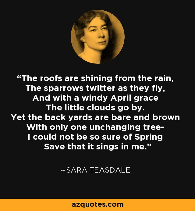The roofs are shining from the rain, The sparrows twitter as they fly, And with a windy April grace The little clouds go by. Yet the back yards are bare and brown With only one unchanging tree- I could not be so sure of Spring Save that it sings in me. - Sara Teasdale