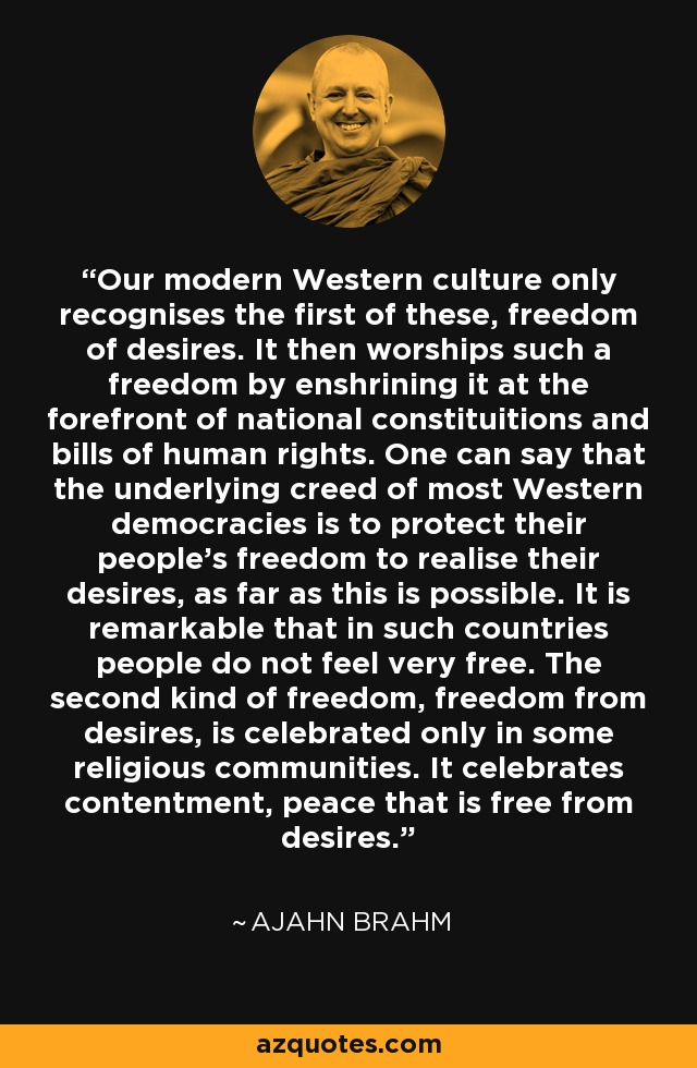 Our modern Western culture only recognises the first of these, freedom of desires. It then worships such a freedom by enshrining it at the forefront of national constituitions and bills of human rights. One can say that the underlying creed of most Western democracies is to protect their people's freedom to realise their desires, as far as this is possible. It is remarkable that in such countries people do not feel very free. The second kind of freedom, freedom from desires, is celebrated only in some religious communities. It celebrates contentment, peace that is free from desires. - Ajahn Brahm