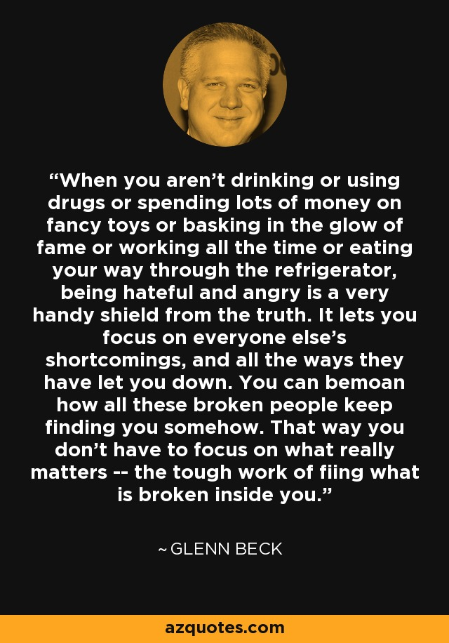 When you aren't drinking or using drugs or spending lots of money on fancy toys or basking in the glow of fame or working all the time or eating your way through the refrigerator, being hateful and angry is a very handy shield from the truth. It lets you focus on everyone else's shortcomings, and all the ways they have let you down. You can bemoan how all these broken people keep finding you somehow. That way you don't have to focus on what really matters -- the tough work of fiing what is broken inside you. - Glenn Beck