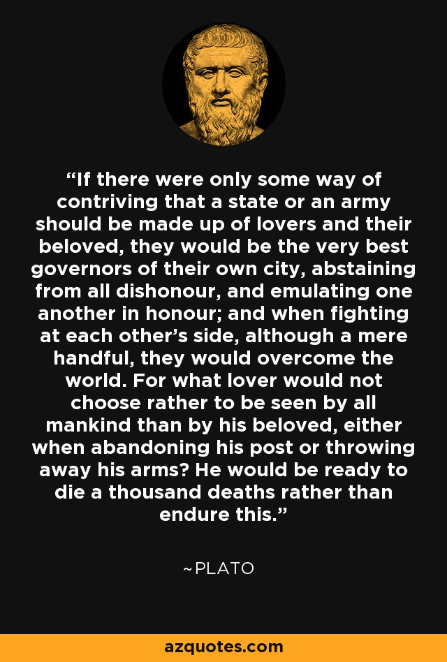 If there were only some way of contriving that a state or an army should be made up of lovers and their beloved, they would be the very best governors of their own city, abstaining from all dishonour, and emulating one another in honour; and when fighting at each other's side, although a mere handful, they would overcome the world. For what lover would not choose rather to be seen by all mankind than by his beloved, either when abandoning his post or throwing away his arms? He would be ready to die a thousand deaths rather than endure this. - Plato