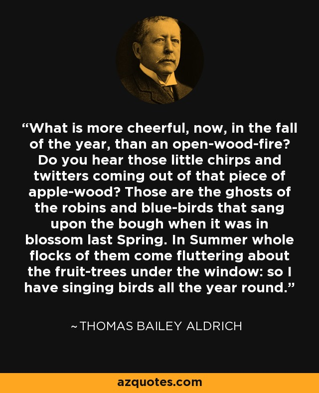 What is more cheerful, now, in the fall of the year, than an open-wood-fire? Do you hear those little chirps and twitters coming out of that piece of apple-wood? Those are the ghosts of the robins and blue-birds that sang upon the bough when it was in blossom last Spring. In Summer whole flocks of them come fluttering about the fruit-trees under the window: so I have singing birds all the year round. - Thomas Bailey Aldrich