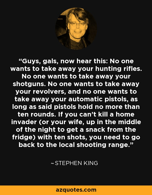 Guys, gals, now hear this: No one wants to take away your hunting rifles. No one wants to take away your shotguns. No one wants to take away your revolvers, and no one wants to take away your automatic pistols, as long as said pistols hold no more than ten rounds. If you can't kill a home invader (or your wife, up in the middle of the night to get a snack from the fridge) with ten shots, you need to go back to the local shooting range. - Stephen King