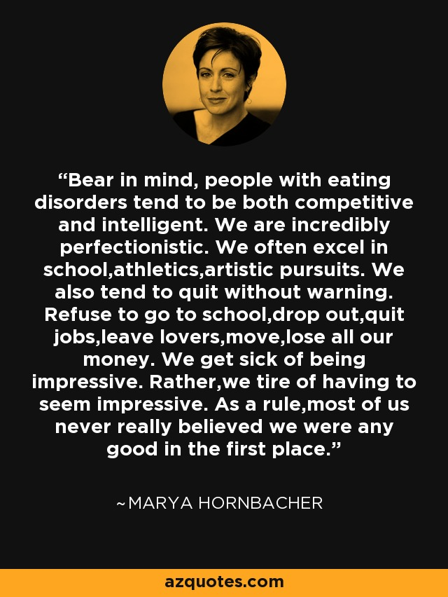Bear in mind, people with eating disorders tend to be both competitive and intelligent. We are incredibly perfectionistic. We often excel in school,athletics,artistic pursuits. We also tend to quit without warning. Refuse to go to school,drop out,quit jobs,leave lovers,move,lose all our money. We get sick of being impressive. Rather,we tire of having to seem impressive. As a rule,most of us never really believed we were any good in the first place. - Marya Hornbacher