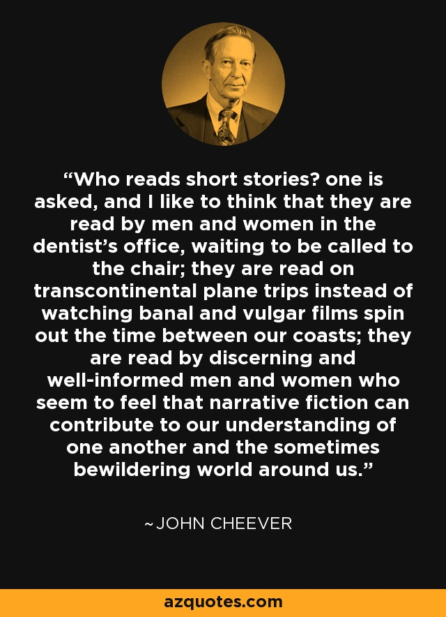 Who reads short stories? one is asked, and I like to think that they are read by men and women in the dentist's office, waiting to be called to the chair; they are read on transcontinental plane trips instead of watching banal and vulgar films spin out the time between our coasts; they are read by discerning and well-informed men and women who seem to feel that narrative fiction can contribute to our understanding of one another and the sometimes bewildering world around us. - John Cheever