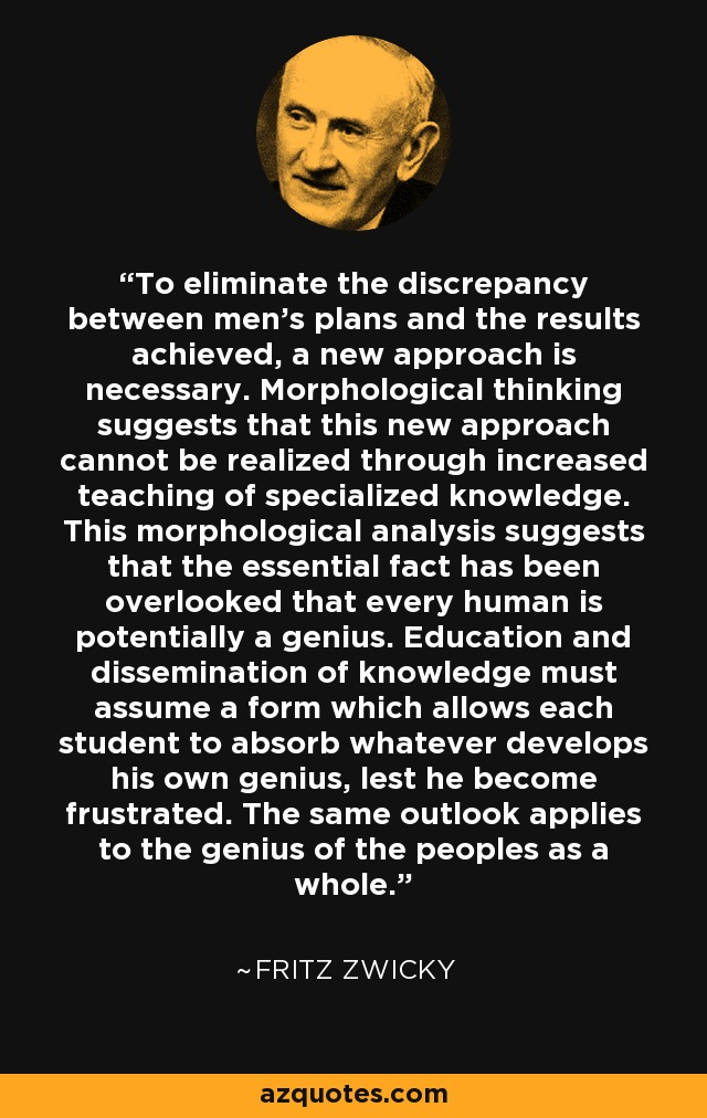 To eliminate the discrepancy between men's plans and the results achieved, a new approach is necessary. Morphological thinking suggests that this new approach cannot be realized through increased teaching of specialized knowledge. This morphological analysis suggests that the essential fact has been overlooked that every human is potentially a genius. Education and dissemination of knowledge must assume a form which allows each student to absorb whatever develops his own genius, lest he become frustrated. The same outlook applies to the genius of the peoples as a whole. - Fritz Zwicky