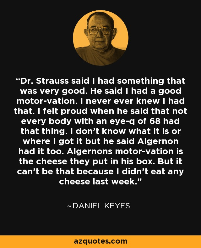 Dr Strauss said I had something that was very good. He said I had a good motor-vation. I never ever knew I had that. I felt proud when he said that not every body with an eye-q of 68 had that thing. I don't know what it is or where I got it but he said Algernon had it too. Algernons motor-vation is the cheese they put in his box. But it cant be that because I didnt eat any cheese last week. - Daniel Keyes