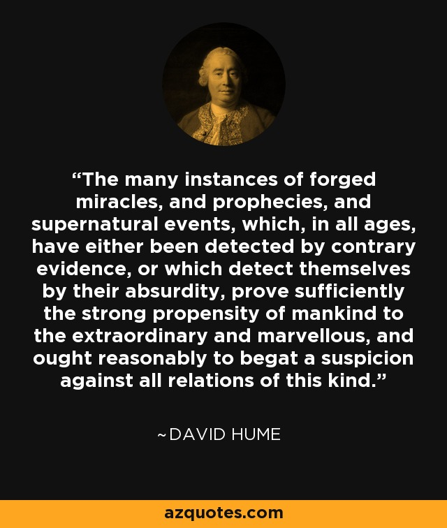 The many instances of forged miracles, and prophecies, and supernatural events, which, in all ages, have either been detected by contrary evidence, or which detect themselves by their absurdity, prove sufficiently the strong propensity of mankind to the extraordinary and marvellous, and ought reasonably to begat a suspicion against all relations of this kind. - David Hume