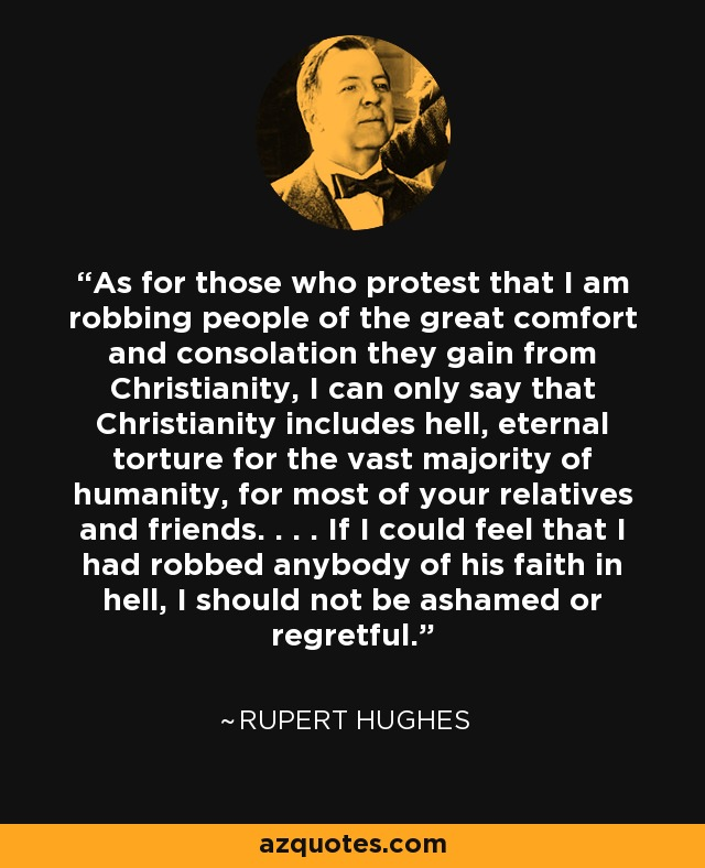 As for those who protest that I am robbing people of the great comfort and consolation they gain from Christianity, I can only say that Christianity includes hell, eternal torture for the vast majority of humanity, for most of your relatives and friends. . . . If I could feel that I had robbed anybody of his faith in hell, I should not be ashamed or regretful. - Rupert Hughes