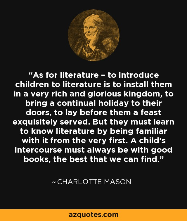 As for literature – to introduce children to literature is to install them in a very rich and glorious kingdom, to bring a continual holiday to their doors, to lay before them a feast exquisitely served. But they must learn to know literature by being familiar with it from the very first. A child's intercourse must always be with good books, the best that we can find. - Charlotte Mason