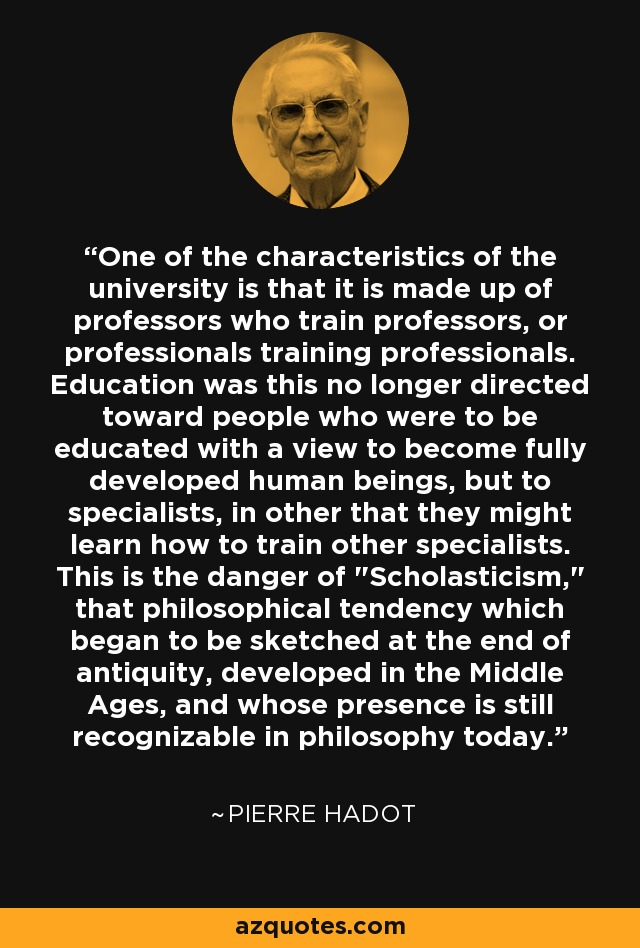 One of the characteristics of the university is that it is made up of professors who train professors, or professionals training professionals. Education was this no longer directed toward people who were to be educated with a view to become fully developed human beings, but to specialists, in other that they might learn how to train other specialists. This is the danger of