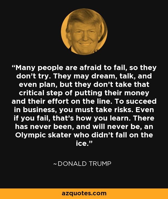 Many people are afraid to fail, so they don't try. They may dream, talk, and even plan, but they don't take that critical step of putting their money and their effort on the line. To succeed in business, you must take risks. Even if you fail, that's how you learn. There has never been, and will never be, an Olympic skater who didn't fall on the ice. - Donald Trump