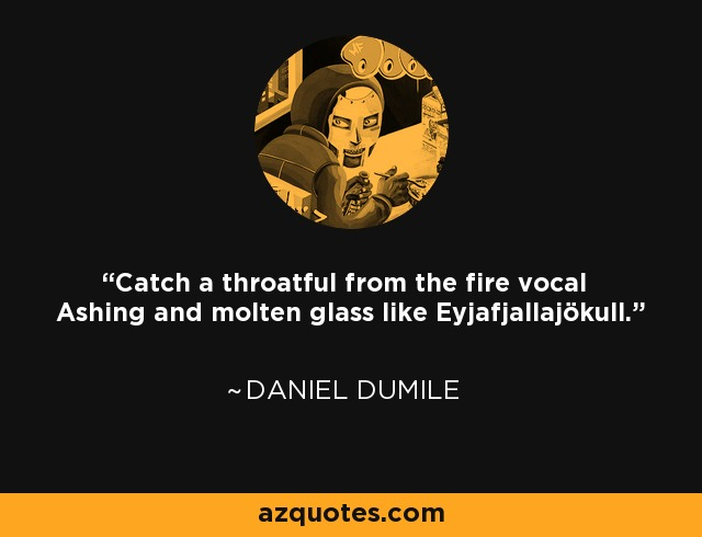 Catch a throatful from the fire vocal Ashing and molten glass like Eyjafjallajökull. - Daniel Dumile
