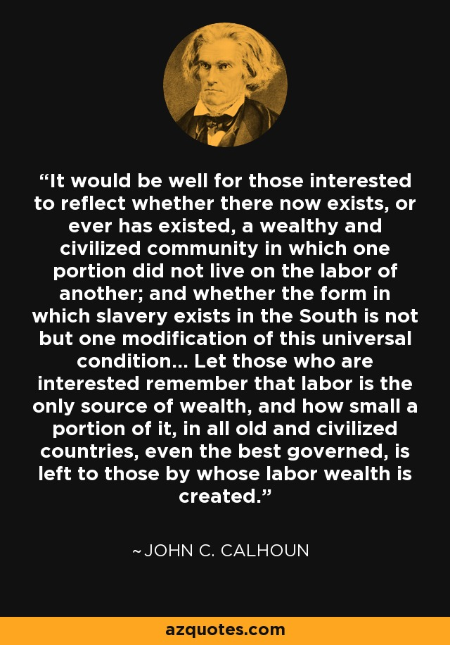 It would be well for those interested to reflect whether there now exists, or ever has existed, a wealthy and civilized community in which one portion did not live on the labor of another; and whether the form in which slavery exists in the South is not but one modification of this universal condition... Let those who are interested remember that labor is the only source of wealth, and how small a portion of it, in all old and civilized countries, even the best governed, is left to those by whose labor wealth is created. - John C. Calhoun