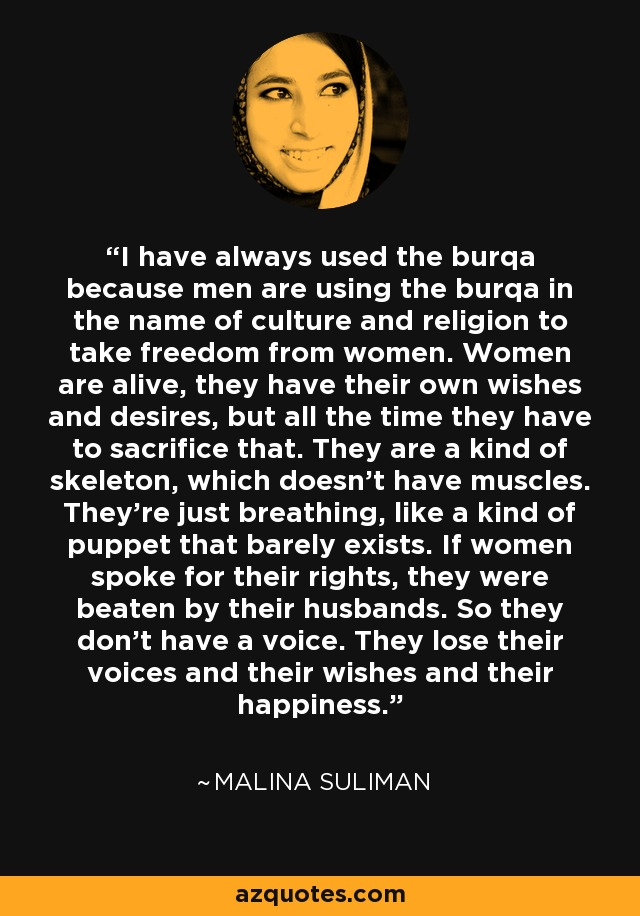 I have always used the burqa because men are using the burqa in the name of culture and religion to take freedom from women. Women are alive, they have their own wishes and desires, but all the time they have to sacrifice that. They are a kind of skeleton, which doesn't have muscles. They're just breathing, like a kind of puppet that barely exists. If women spoke for their rights, they were beaten by their husbands. So they don't have a voice. They lose their voices and their wishes and their happiness. - Malina Suliman