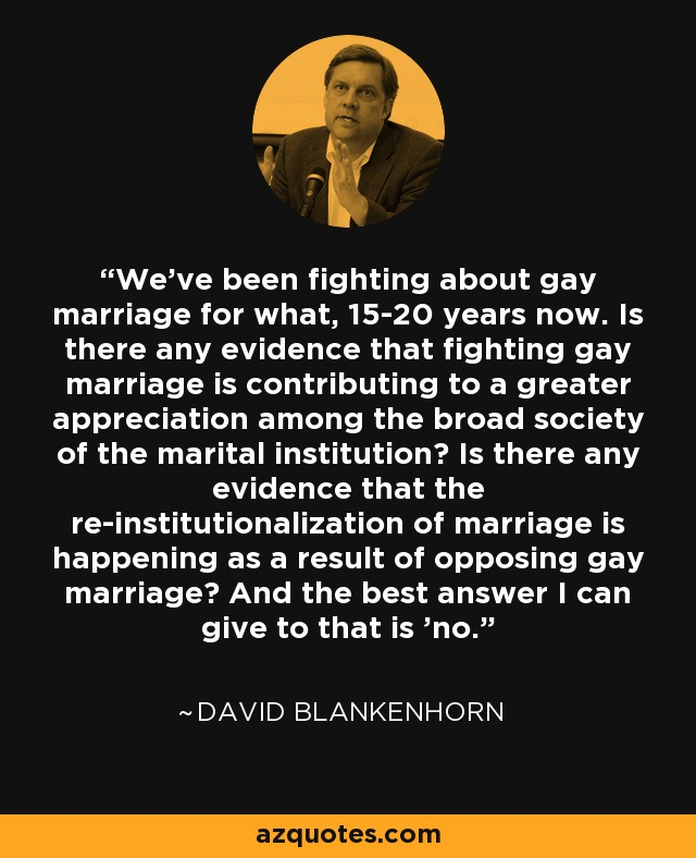 We've been fighting about gay marriage for what, 15-20 years now. Is there any evidence that fighting gay marriage is contributing to a greater appreciation among the broad society of the marital institution? Is there any evidence that the re-institutionalization of marriage is happening as a result of opposing gay marriage? And the best answer I can give to that is 'no.' - David Blankenhorn