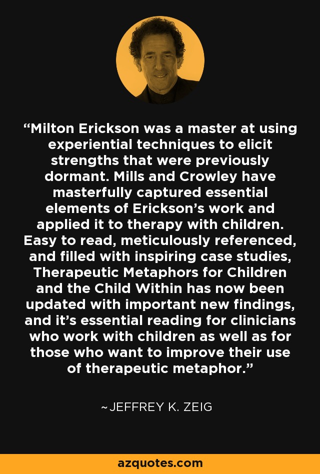Milton Erickson was a master at using experiential techniques to elicit strengths that were previously dormant. Mills and Crowley have masterfully captured essential elements of Erickson's work and applied it to therapy with children. Easy to read, meticulously referenced, and filled with inspiring case studies, Therapeutic Metaphors for Children and the Child Within has now been updated with important new findings, and it's essential reading for clinicians who work with children as well as for those who want to improve their use of therapeutic metaphor. - Jeffrey K. Zeig