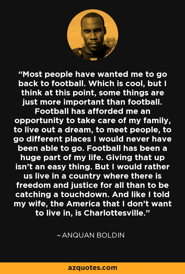 Most people have wanted me to go back to football. Which is cool, but I think at this point, some things are just more important than football. Football has afforded me an opportunity to take care of my family, to live out a dream, to meet people, to go different places I would never have been able to go. Football has been a huge part of my life. Giving that up isn't an easy thing. But I would rather us live in a country where there is freedom and justice for all than to be catching a touchdown. And like I told my wife, the America that I don't want to live in, is Charlottesville. - Anquan Boldin