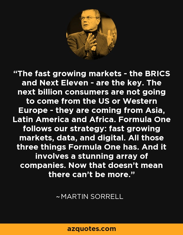 The fast growing markets - the BRICS and Next Eleven - are the key. The next billion consumers are not going to come from the US or Western Europe - they are coming from Asia, Latin America and Africa. Formula One follows our strategy: fast growing markets, data, and digital. All those three things Formula One has. And it involves a stunning array of companies. Now that doesn't mean there can't be more. - Martin Sorrell