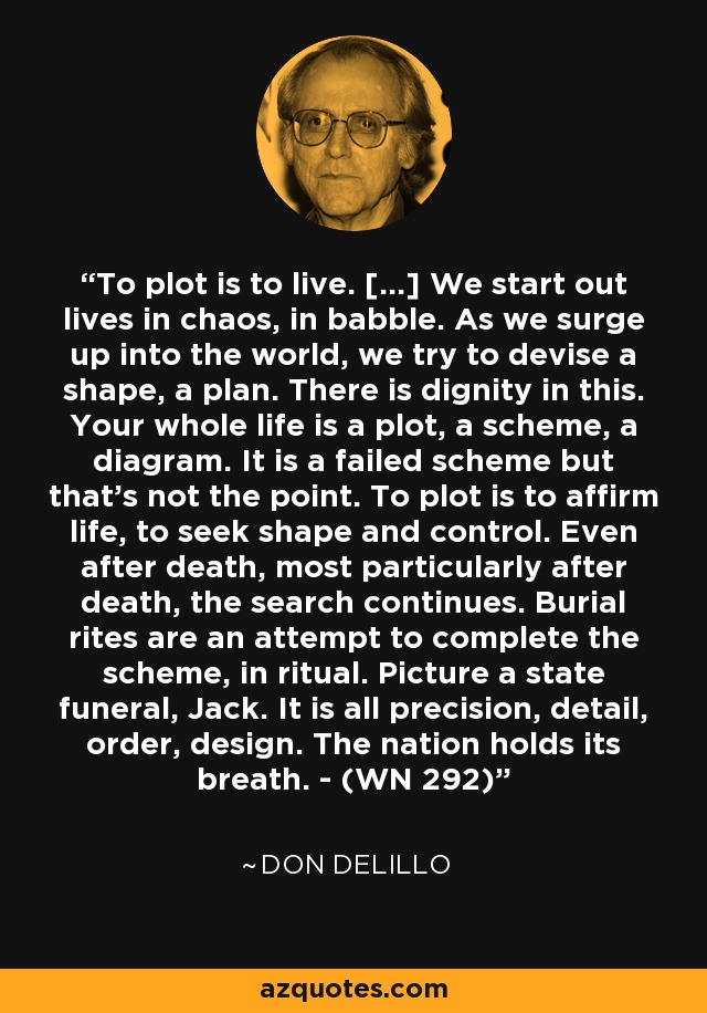 To plot is to live. […] We start out lives in chaos, in babble. As we surge up into the world, we try to devise a shape, a plan. There is dignity in this. Your whole life is a plot, a scheme, a diagram. It is a failed scheme but that's not the point. To plot is to affirm life, to seek shape and control. Even after death, most particularly after death, the search continues. Burial rites are an attempt to complete the scheme, in ritual. Picture a state funeral, Jack. It is all precision, detail, order, design. The nation holds its breath. - (WN 292) - Don DeLillo