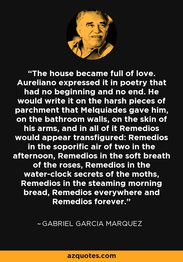 The house became full of love. Aureliano expressed it in poetry that had no beginning and no end. He would write it on the harsh pieces of parchment that Melquiades gave him, on the bathroom walls, on the skin of his arms, and in all of it Remedios would appear transfigured: Remedios in the soporific air of two in the afternoon, Remedios in the soft breath of the roses, Remedios in the water-clock secrets of the moths, Remedios in the steaming morning bread, Remedios everywhere and Remedios forever. - Gabriel Garcia Marquez