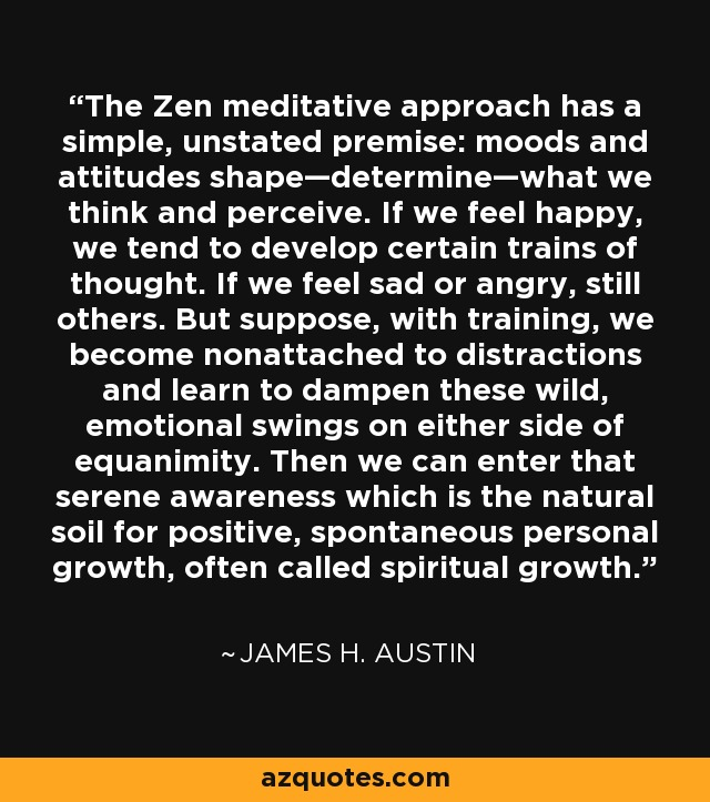The Zen meditative approach has a simple, unstated premise: moods and attitudes shape—determine—what we think and perceive. If we feel happy, we tend to develop certain trains of thought. If we feel sad or angry, still others. But suppose, with training, we become nonattached to distractions and learn to dampen these wild, emotional swings on either side of equanimity. Then we can enter that serene awareness which is the natural soil for positive, spontaneous personal growth, often called spiritual growth. - James H. Austin