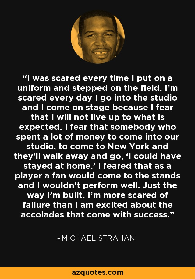 I was scared every time I put on a uniform and stepped on the field. I'm scared every day I go into the studio and I come on stage because I fear that I will not live up to what is expected. I fear that somebody who spent a lot of money to come into our studio, to come to New York and they'll walk away and go, 'I could have stayed at home.' I feared that as a player a fan would come to the stands and I wouldn't perform well. Just the way I'm built. I'm more scared of failure than I am excited about the accolades that come with success. - Michael Strahan