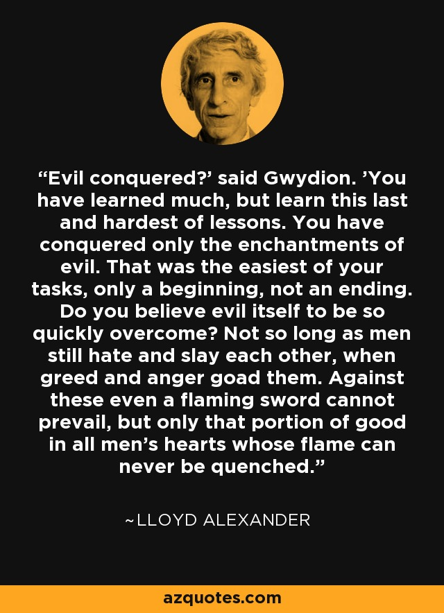 Evil conquered?' said Gwydion. 'You have learned much, but learn this last and hardest of lessons. You have conquered only the enchantments of evil. That was the easiest of your tasks, only a beginning, not an ending. Do you believe evil itself to be so quickly overcome? Not so long as men still hate and slay each other, when greed and anger goad them. Against these even a flaming sword cannot prevail, but only that portion of good in all men's hearts whose flame can never be quenched. - Lloyd Alexander