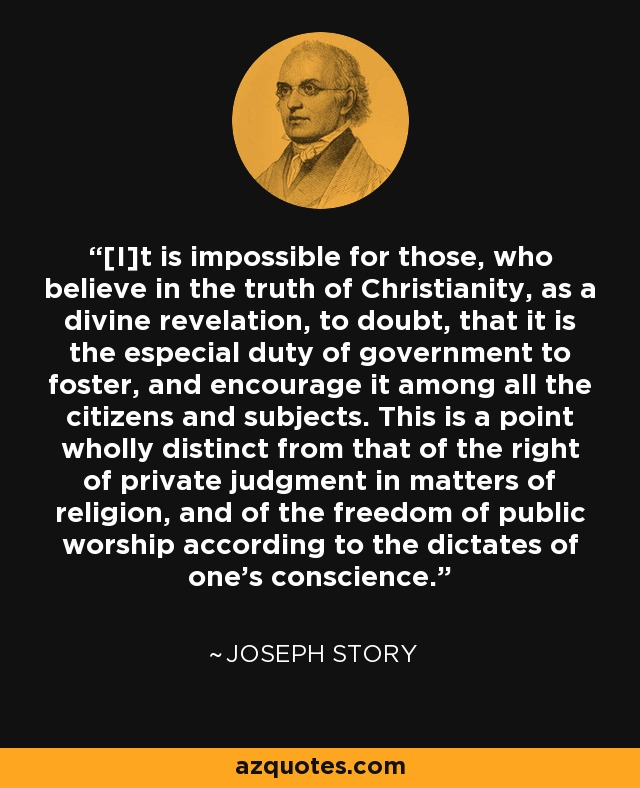 [I]t is impossible for those, who believe in the truth of Christianity, as a divine revelation, to doubt, that it is the especial duty of government to foster, and encourage it among all the citizens and subjects. This is a point wholly distinct from that of the right of private judgment in matters of religion, and of the freedom of public worship according to the dictates of one's conscience. - Joseph Story