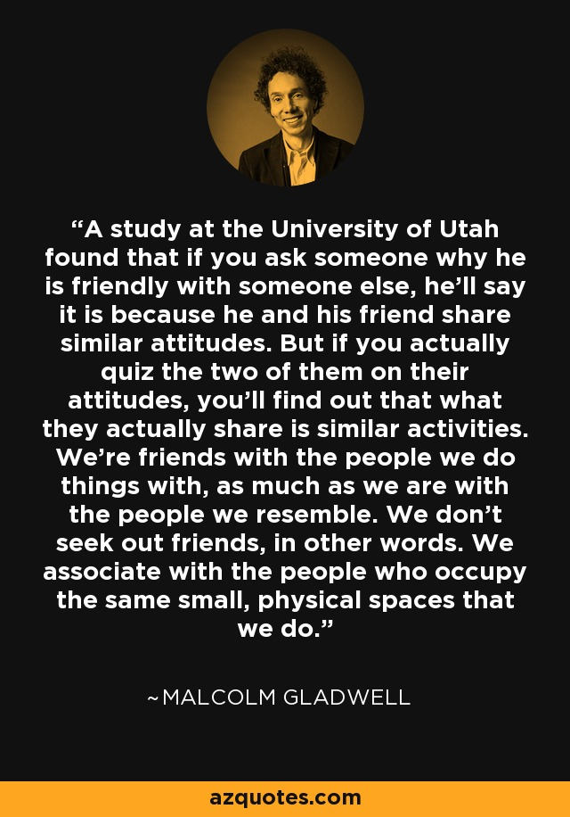 A study at the University of Utah found that if you ask someone why he is friendly with someone else, he'll say it is because he and his friend share similar attitudes. But if you actually quiz the two of them on their attitudes, you'll find out that what they actually share is similar activities. We're friends with the people we do things with, as much as we are with the people we resemble. We don't seek out friends, in other words. We associate with the people who occupy the same small, physical spaces that we do. - Malcolm Gladwell