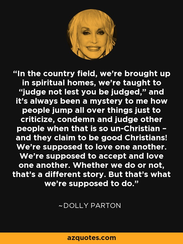 """In the country field, we're brought up in spiritual homes, we're taught to """"judge not lest you be judged,"""" and it's always been a mystery to me how people jump all over things just to criticize, condemn and judge other people when that is so un-Christian – and they claim to be good Christians! We're supposed to love one another. We're supposed to accept and love one another. Whether we do or not, that's a different story. But that's what we're supposed to do. - Dolly Parton"""