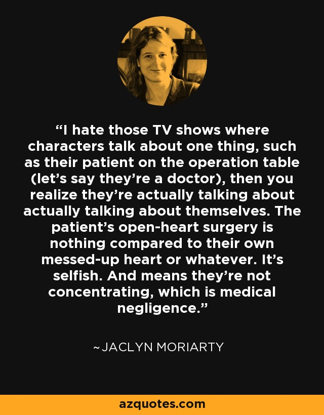 I hate those TV shows where characters talk about one thing, such as their patient on the operation table (let's say they're a doctor), then you realize they're actually talking about actually talking about themselves. The patient's open-heart surgery is nothing compared to their own messed-up heart or whatever. It's selfish. And means they're not concentrating, which is medical negligence. - Jaclyn Moriarty
