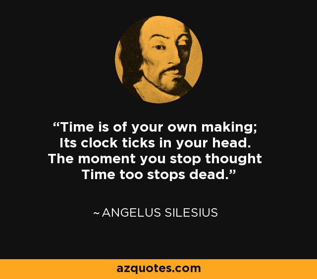 Time is of your own making; Its clock ticks in your head. The moment you stop thought Time too stops dead. - Angelus Silesius
