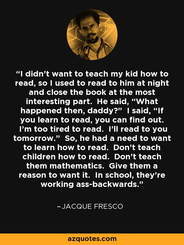 "I didn't want to teach my kid how to read, so I used to read to him at night and close the book at the most interesting part. He said, ""What happened then, daddy?"" I said, ""If you learn to read, you can find out. I'm too tired to read. I'll read to you tomorrow."" So, he had a need to want to learn how to read. Don't teach children how to read. Don't teach them mathematics. Give them a reason to want it. In school, they're working ass-backwards. - Jacque Fresco"