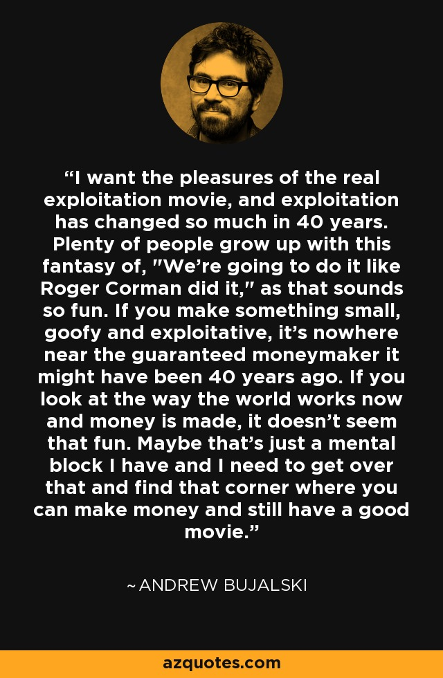 I want the pleasures of the real exploitation movie, and exploitation has changed so much in 40 years. Plenty of people grow up with this fantasy of,