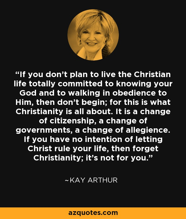 If you don't plan to live the Christian life totally committed to knowing your God and to walking in obedience to Him, then don't begin; for this is what Christianity is all about. It is a change of citizenship, a change of governments, a change of allegience. If you have no intention of letting Christ rule your life, then forget Christianity; it's not for you. - Kay Arthur