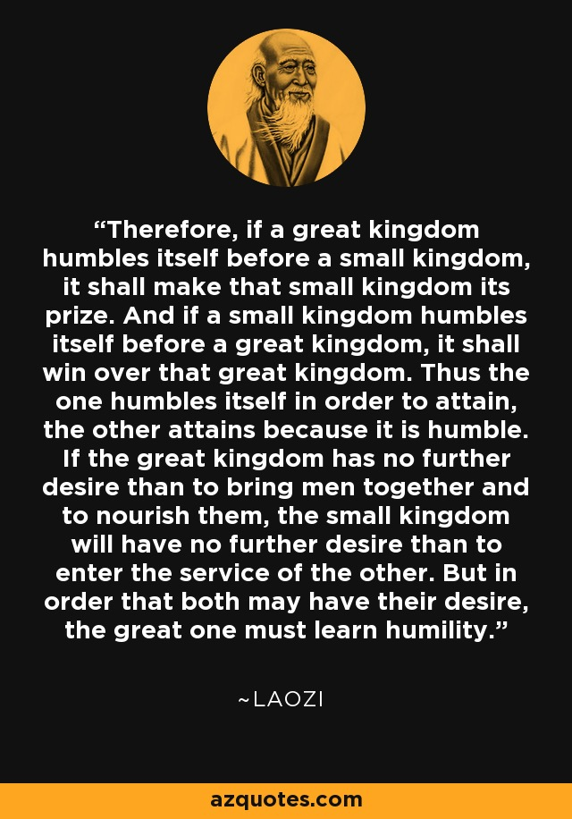 Therefore, if a great kingdom humbles itself before a small kingdom, it shall make that small kingdom its prize. And if a small kingdom humbles itself before a great kingdom, it shall win over that great kingdom. Thus the one humbles itself in order to attain, the other attains because it is humble. If the great kingdom has no further desire than to bring men together and to nourish them, the small kingdom will have no further desire than to enter the service of the other. But in order that both may have their desire, the great one must learn humility. - Laozi