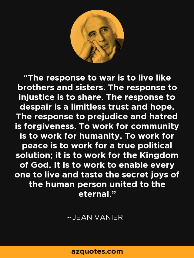 The response to war is to live like brothers and sisters. The response to injustice is to share. The response to despair is a limitless trust and hope. The response to prejudice and hatred is forgiveness. To work for community is to work for humanity. To work for peace is to work for a true political solution; it is to work for the Kingdom of God. It is to work to enable every one to live and taste the secret joys of the human person united to the eternal. - Jean Vanier