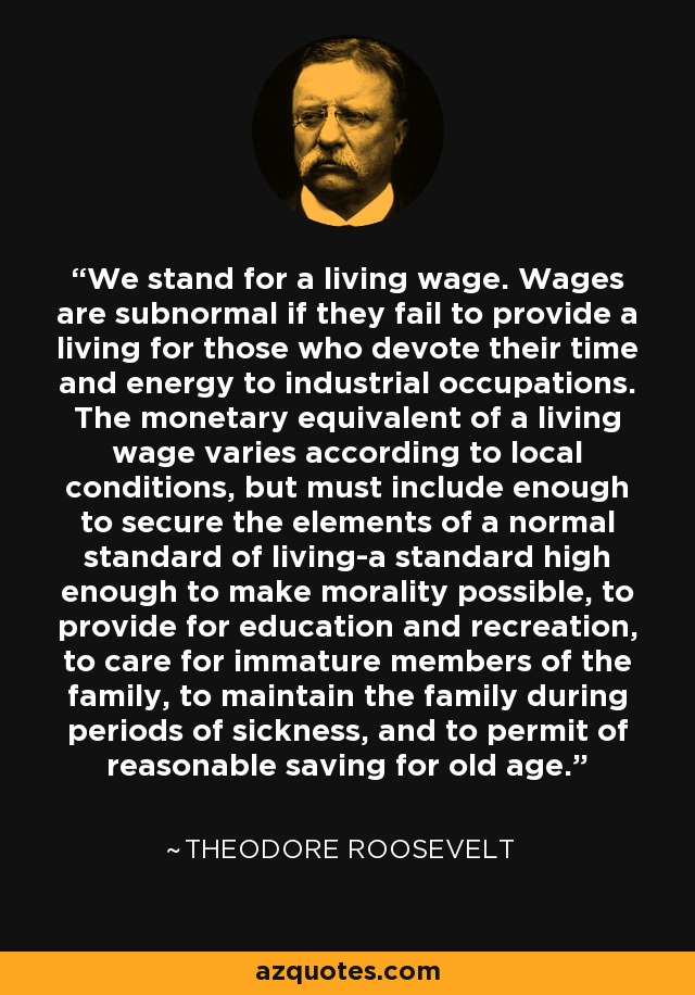 We stand for a living wage. Wages are subnormal if they fail to provide a living for those who devote their time and energy to industrial occupations. The monetary equivalent of a living wage varies according to local conditions, but must include enough to secure the elements of a normal standard of living-a standard high enough to make morality possible, to provide for education and recreation, to care for immature members of the family, to maintain the family during periods of sickness, and to permit of reasonable saving for old age. - Theodore Roosevelt