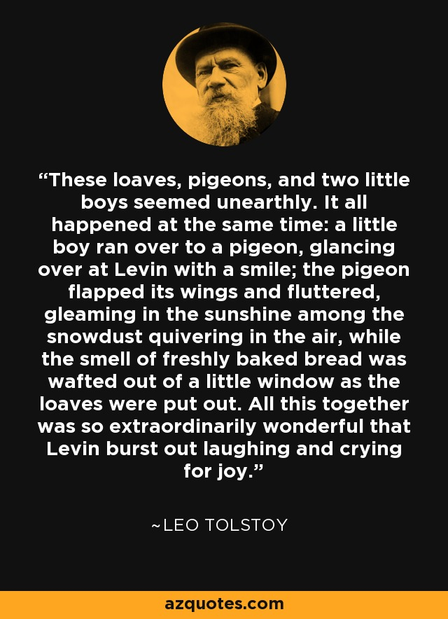 These loaves, pigeons, and two little boys seemed unearthly. It all happened at the same time: a little boy ran over to a pigeon, glancing over at Levin with a smile; the pigeon flapped its wings and fluttered, gleaming in the sunshine among the snowdust quivering in the air, while the smell of freshly baked bread was wafted out of a little window as the loaves were put out. All this together was so extraordinarily wonderful that Levin burst out laughing and crying for joy. - Leo Tolstoy