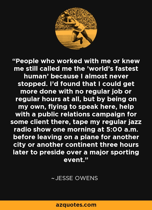 People who worked with me or knew me still called me the 'world's fastest human' because I almost never stopped. I'd found that I could get more done with no regular job or regular hours at all, but by being on my own, flying to speak here, help with a public relations campaign for some client there, tape my regular jazz radio show one morning at 5:00 a.m. before leaving on a plane for another city or another continent three hours later to preside over a major sporting event. - Jesse Owens